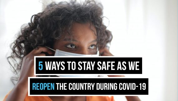 Ways to Stay Safe as We Reopen the Country During COVID-19